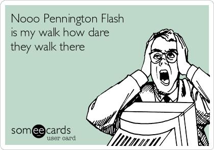 Nooo Pennington Flash is my walk how dare they walk there