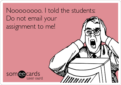 Noooooooo. I told the students: Do not email your assignment to me!