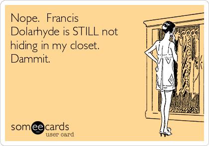 Nope.  Francis Dolarhyde is STILL not hiding in my closet. Dammit.