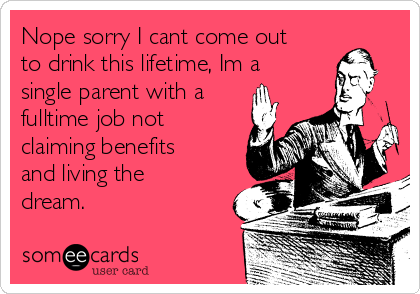 Nope sorry I cant come out to drink this lifetime, Im a single parent with a fulltime job not claiming benefits and living the dream.