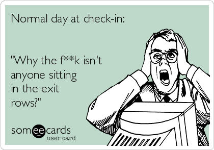"Normal day at check-in:   ""Why the f**k isn't anyone sitting in the exit rows?"""