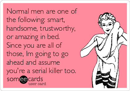 Normal men are one of the following: smart, handsome, trustworthy, or amazing in bed. Since you are all of those, Im going to go ahead and assume you're a serial killer too.