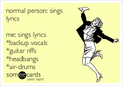 normal person: sings lyrics    me: sings lyrics *backup vocals *guitar riffs *headbangs *air-drums