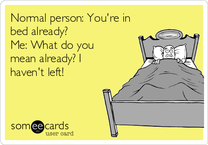 Normal person: You're in bed already? Me: What do you mean already? I haven't left!