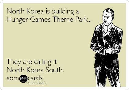 North Korea is building a Hunger Games Theme Park...     They are calling it  North Korea South.
