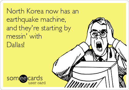 North Korea now has an earthquake machine, and they're starting by messin' with Dallas!