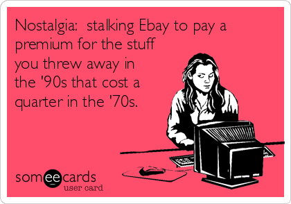 Nostalgia:  stalking Ebay to pay a premium for the stuff you threw away in the '90s that cost a quarter in the '70s.