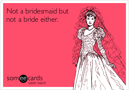 Not a bridesmaid but not a bride either.