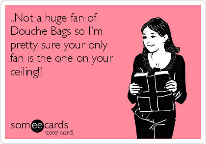 ..Not a huge fan of Douche Bags so I'm pretty sure your only fan is the one on your ceiling!!
