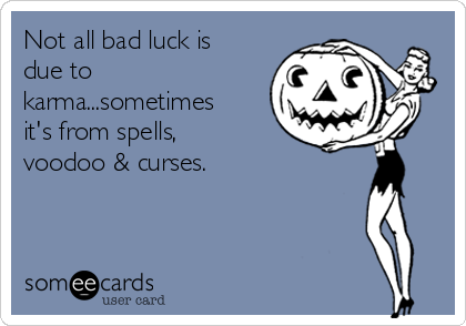 Not all bad luck is due to karma...sometimes it's from spells, voodoo & curses.