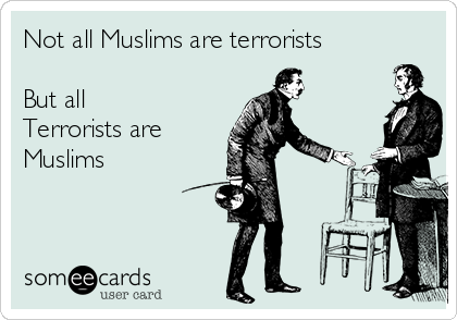Not all Muslims are terrorists   But all Terrorists are  Muslims