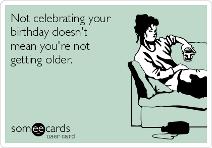 Not celebrating your birthday doesn't mean you're not getting older.