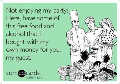 Not enjoying my party?  Here, have some of this free food and alcohol that l bought with my own money for you, my guest.