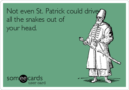 Not even St. Patrick could drive all the snakes out of your head.