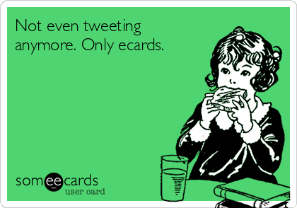 Not even tweeting anymore. Only ecards.
