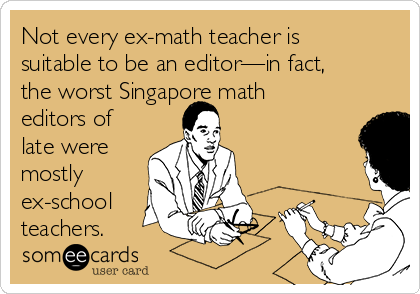 Not every ex-math teacher is suitable to be an editor—in fact, the worst Singapore math editors of late were mostly ex-school teachers.