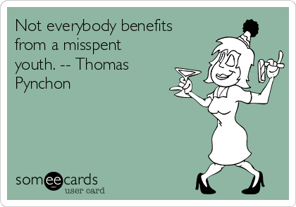 Not everybody benefits from a misspent youth. -- Thomas Pynchon