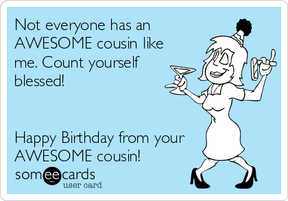 Not Everyone Has An AWESOME Cousin Like Me Count Yourself Blessed Happy Birthday From