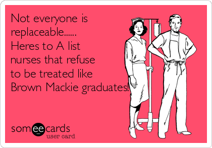 Not everyone is replaceable...... Heres to A list nurses that refuse to be treated like Brown Mackie graduates!