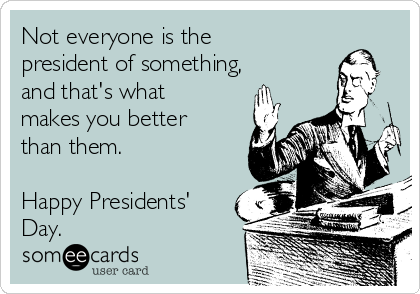 Not everyone is the president of something, and that's what makes you better than them.  Happy Presidents' Day.