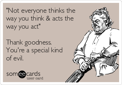 """""""Not everyone thinks the way you think & acts the way you act""""  Thank goodness. You're a special kind of evil."""
