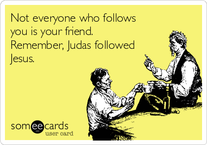 Not everyone who follows you is your friend.  Remember, Judas followed Jesus.