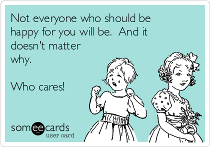 Not everyone who should be happy for you will be.  And it doesn't matter why.   Who cares!