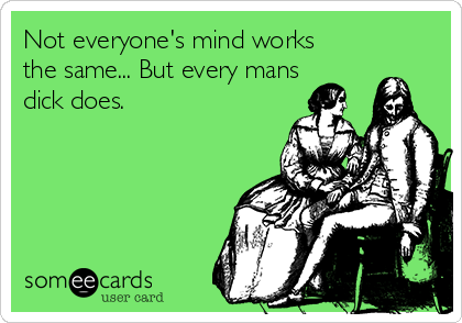 Not everyone's mind works the same... But every mans dick does.