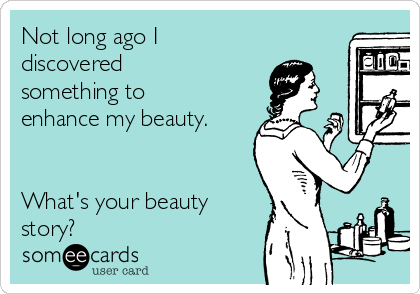 Not long ago I discovered something to enhance my beauty.   What's your beauty story?