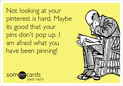 Not looking at your  pinterest is hard. Maybe its good that your pins don't pop up. I am afraid what you have been pinning!