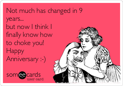 Not much has changed in 9 years... but now I think I finally know how to choke you!  Happy Anniversary :-)