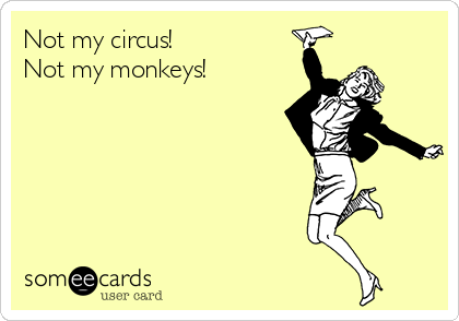 Not my circus! Not my monkeys!