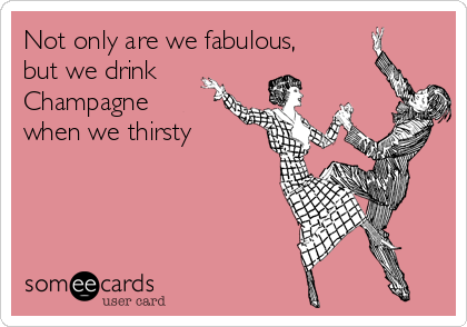 Not only are we fabulous, but we drink Champagne when we thirsty