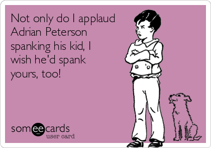 Not only do I applaud Adrian Peterson spanking his kid, I wish he'd spank yours, too!