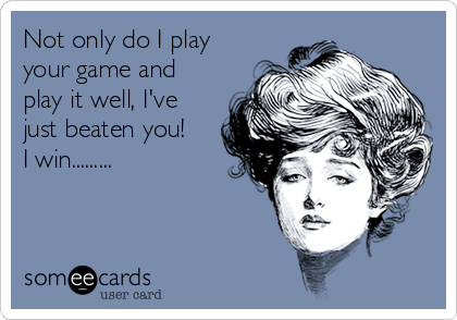 Not only do I play your game and play it well, I've just beaten you! I win.........