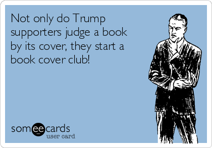 Not only do Trump supporters judge a book by its cover, they start a book cover club!
