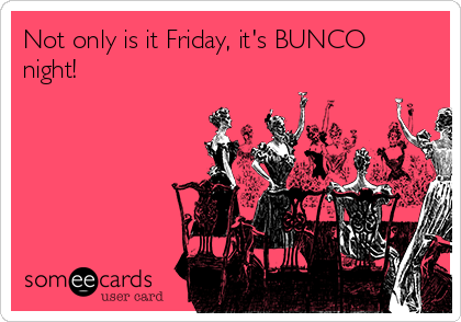 Not only is it Friday, it's BUNCO night!
