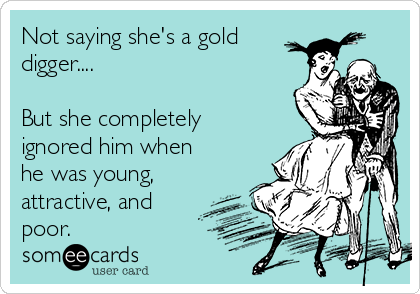 Not saying she's a gold digger....  But she completely ignored him when he was young, attractive, and poor.
