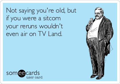 Not saying you're old, but if you were a sitcom your reruns wouldn't even air on TV Land.