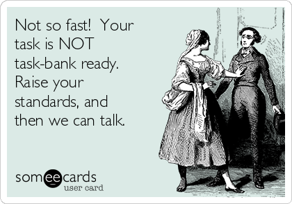 Not so fast!  Your task is NOT task-bank ready.  Raise your standards, and then we can talk.