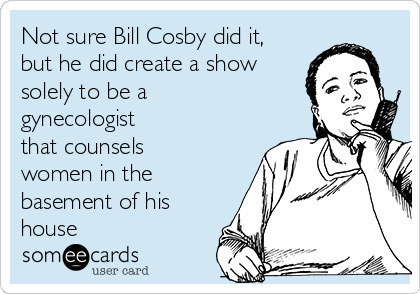 Not sure Bill Cosby did it, but he did create a show solely to be a gynecologist that counsels women in the basement of his house