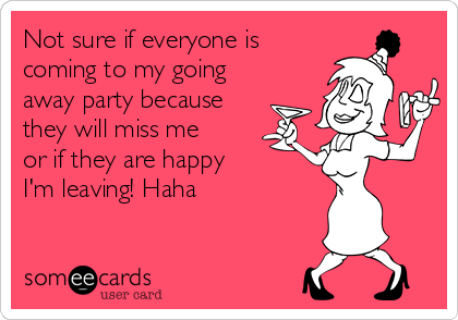 Not sure if everyone is coming to my going away party ...