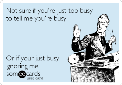 Not sure if you're just too busy to tell me you're busy      Or if your just busy ignoring me.