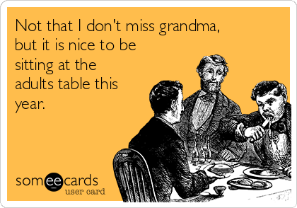 Not that I don't miss grandma, but it is nice to be sitting at the adults table this year.