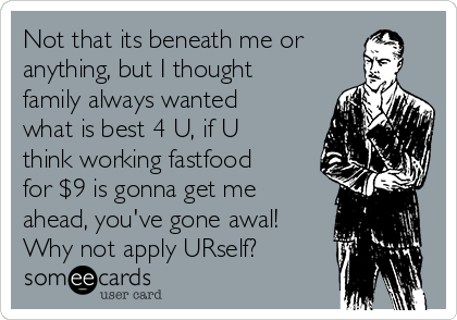 Not that its beneath me or anything, but I thought family always wanted what is best 4 U, if U think working fastfood for $9 is gonna get me ahead, you've gone awal! Why not apply URself?