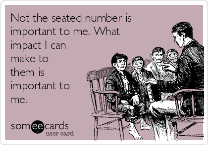 Not the seated number is  important to me. What impact I can make to them is important to me.
