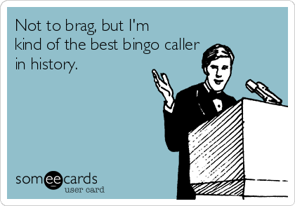Not to brag, but I'm kind of the best bingo caller  in history.