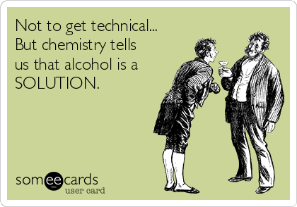 Not to get technical... But chemistry tells us that alcohol is a SOLUTION.