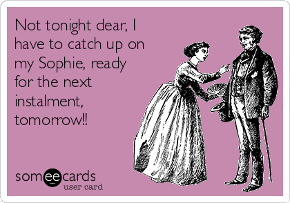 Not tonight dear, I have to catch up on my Sophie, ready for the next instalment, tomorrow!!