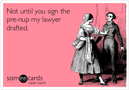 Not until you sign the pre-nup my lawyer drafted.